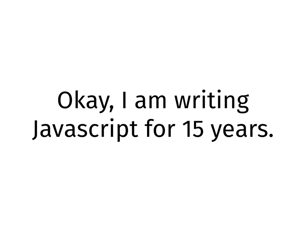 Okay, I am writing Javascript for 15 years.