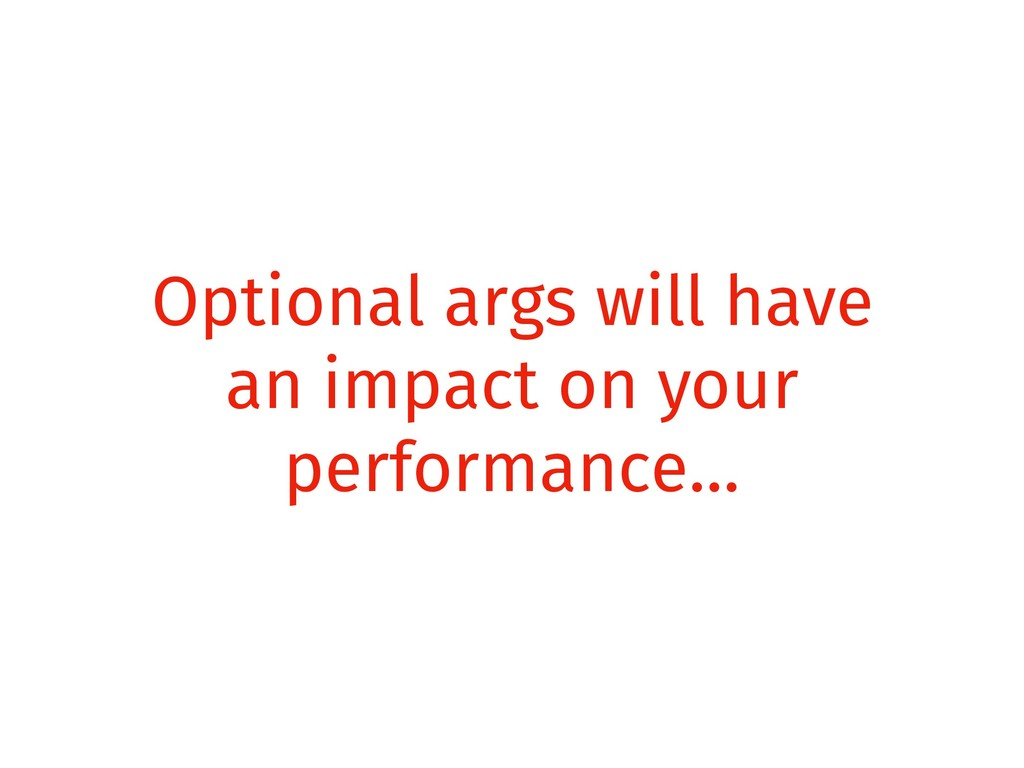 Optional args will have an impact on your perfo...