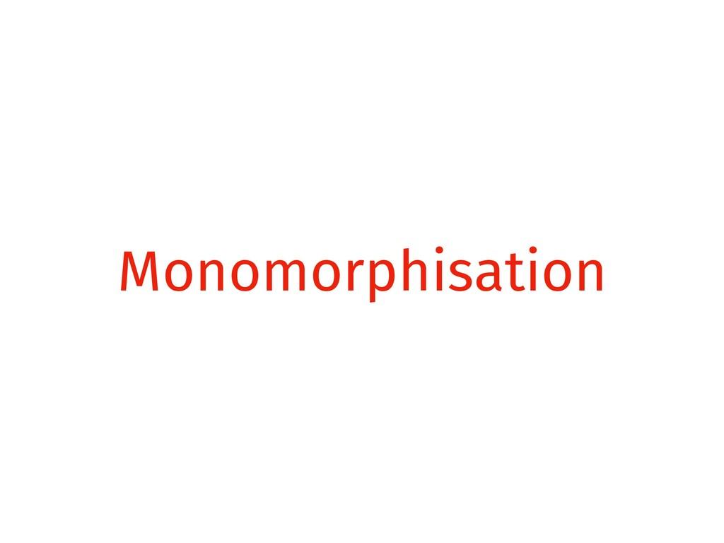 Monomorphisation