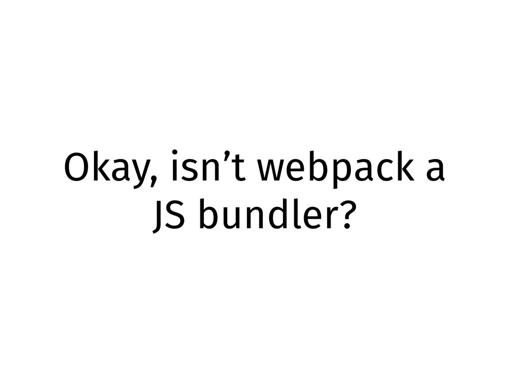 Okay, isn't webpack a JS bundler?