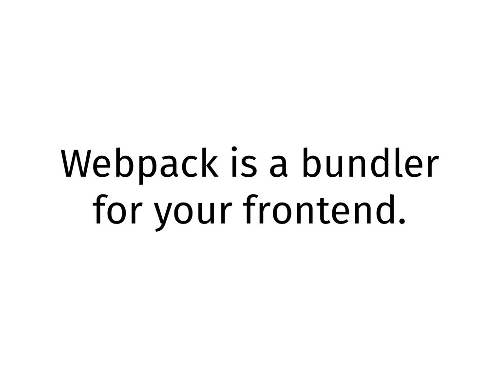 Webpack is a bundler for your frontend.