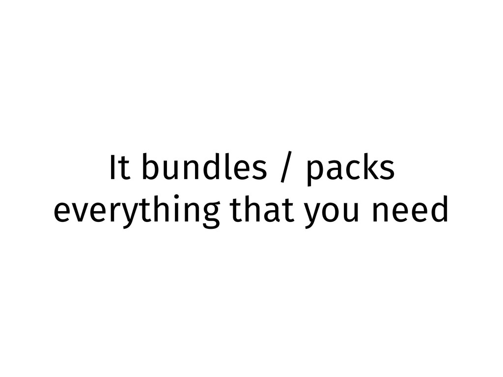It bundles / packs everything that you need