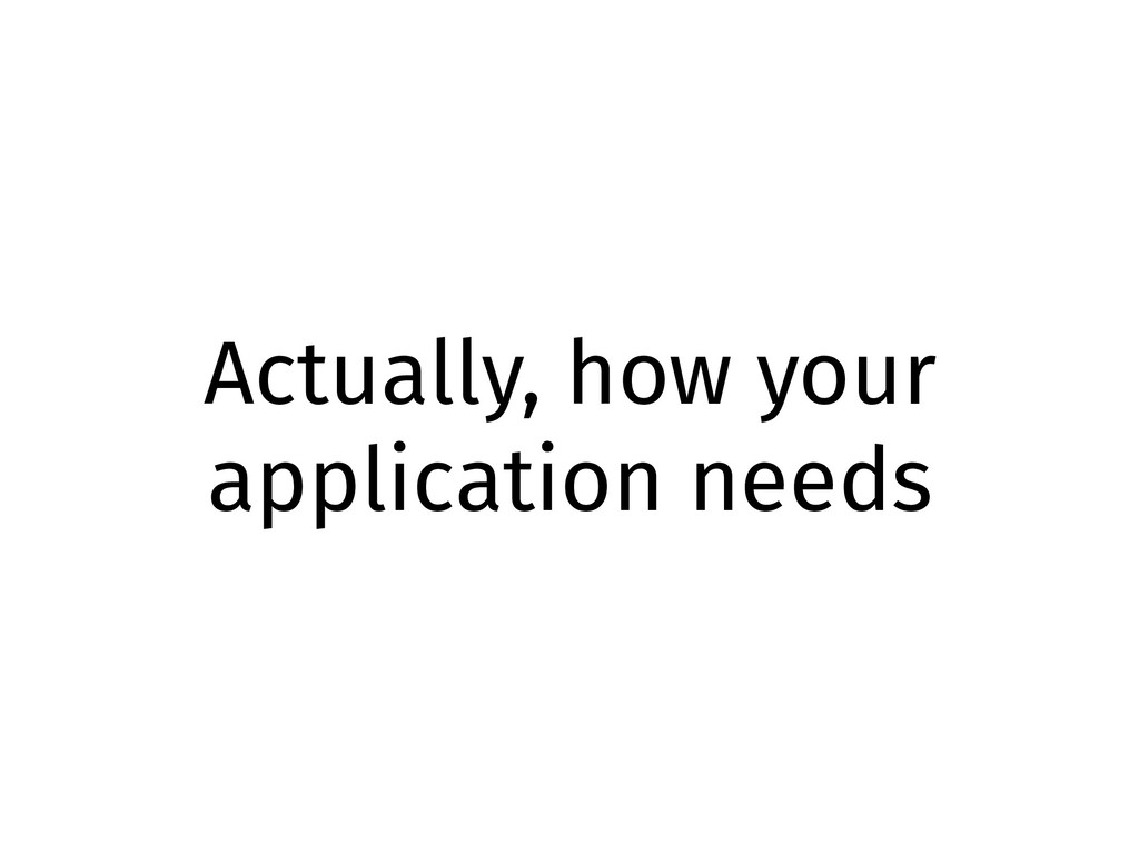 Actually, how your application needs