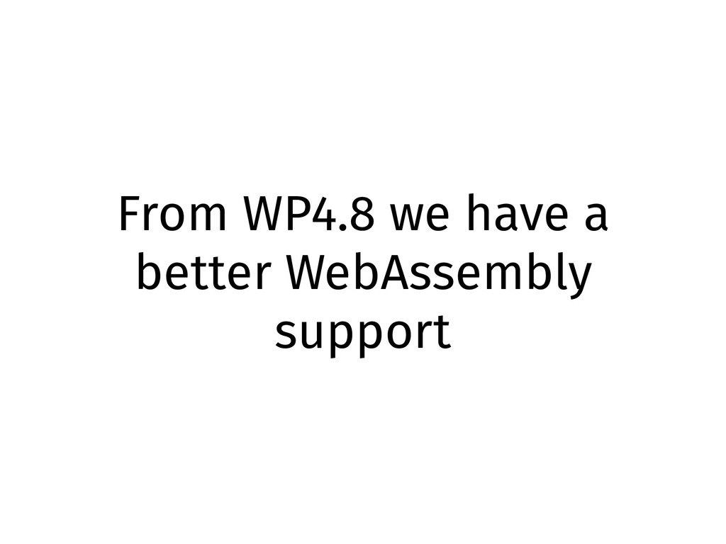 From WP4.8 we have a better WebAssembly support
