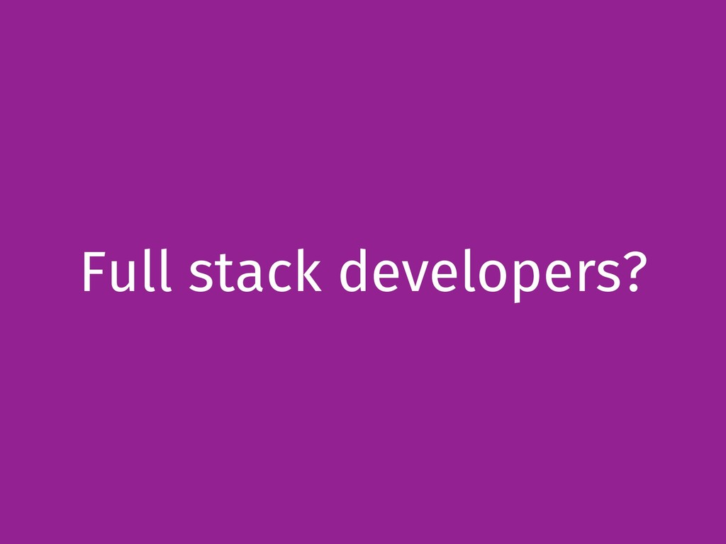 Full stack developers?