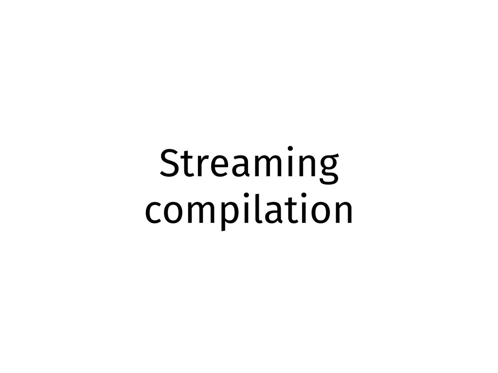 Streaming compilation