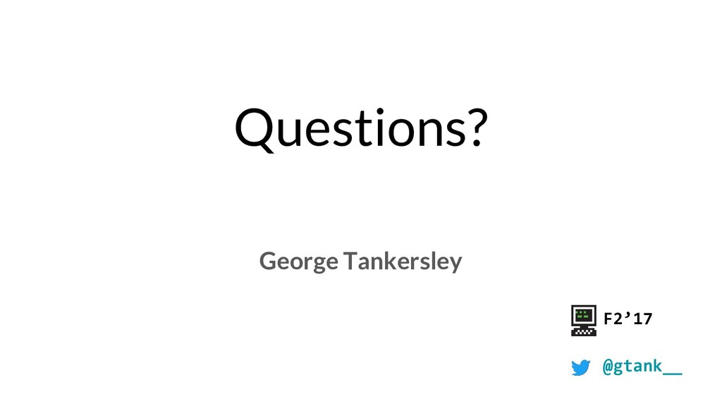 Questions? George Tankersley F2'17 @gtank__