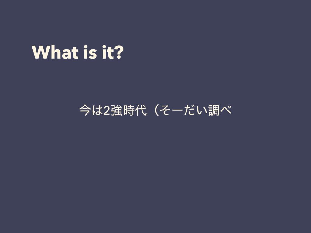 What is it? ࠓ2ڧʢͦʔ͍ͩௐ