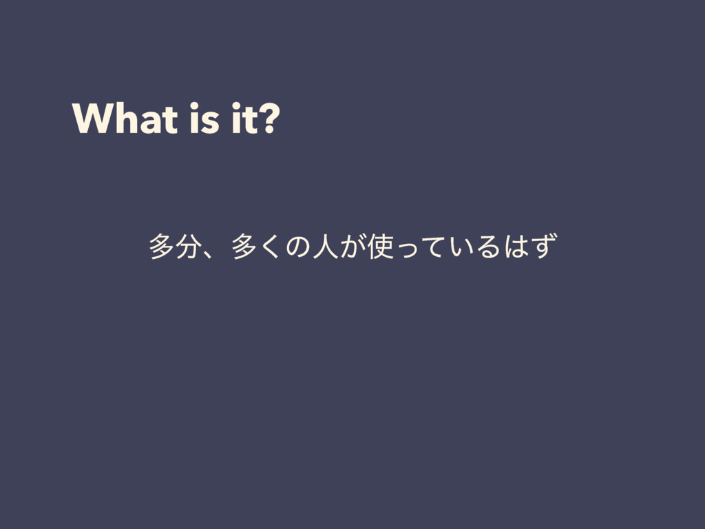 What is it? ଟɺଟ͘ͷਓ͕͍ͬͯΔͣ
