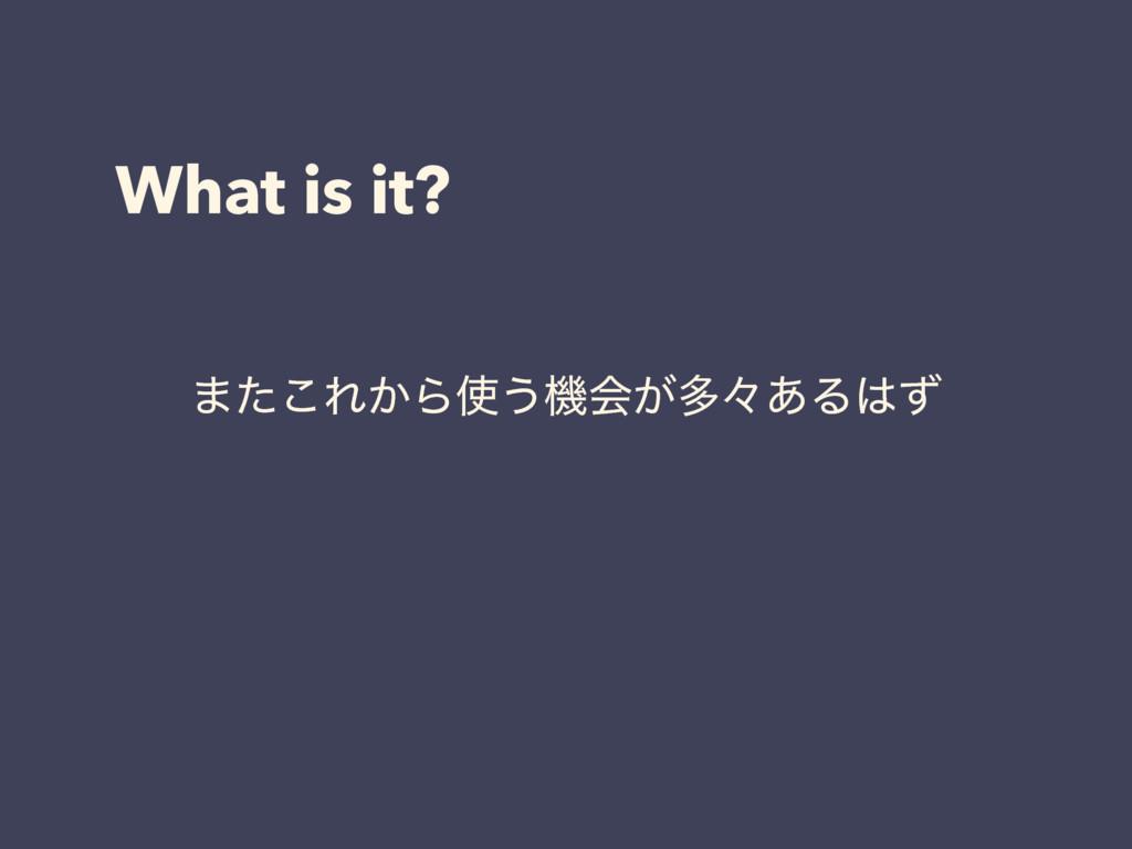 What is it? ·ͨ͜Ε͔Β͏ػձ͕ଟʑ͋Δͣ