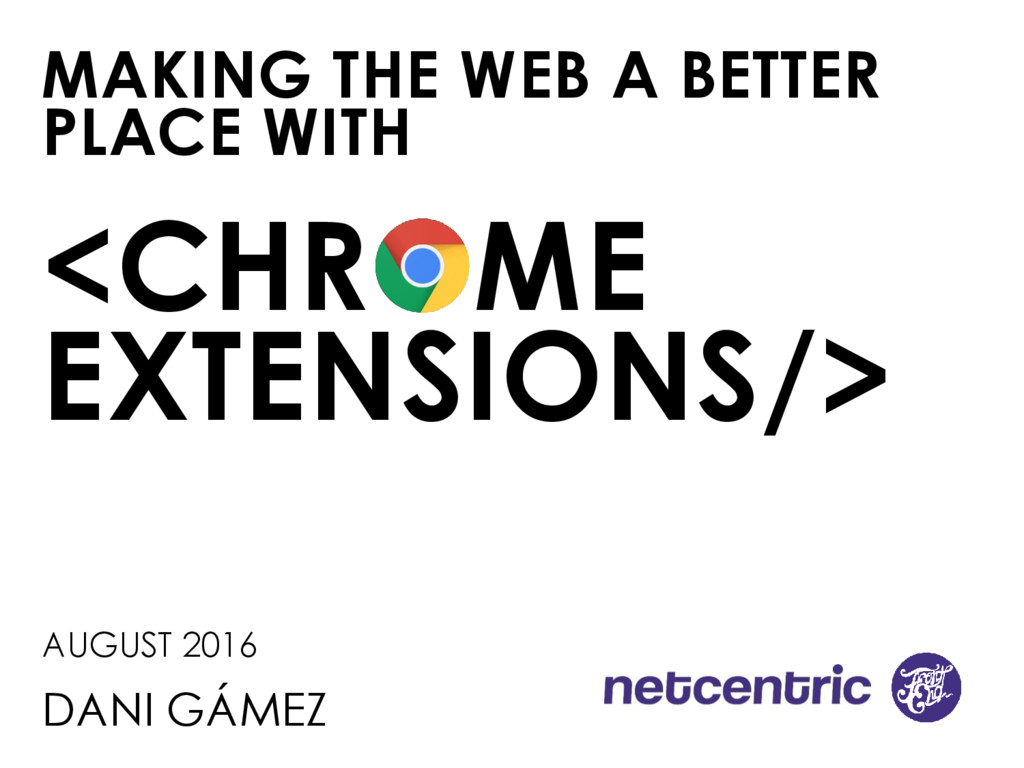 MAKING THE WEB A BETTER PLACE WITH <CHROME EXTE...