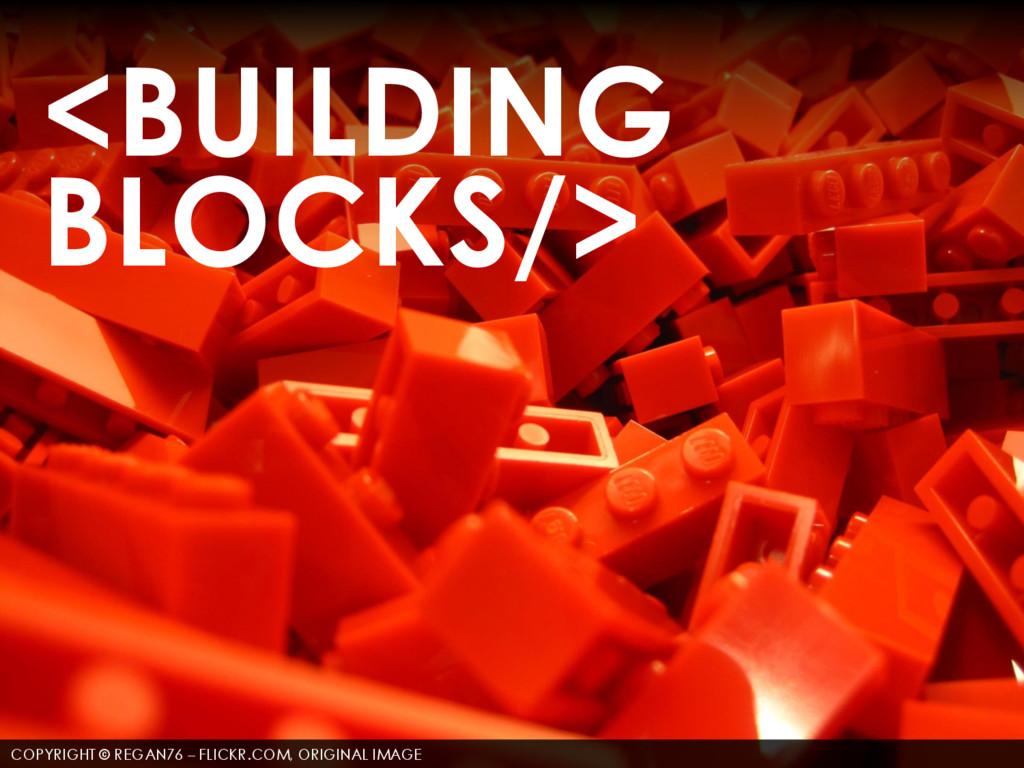 <BUILDING BLOCKS/> COPYRIGHT © REGAN76 – FLICKR...