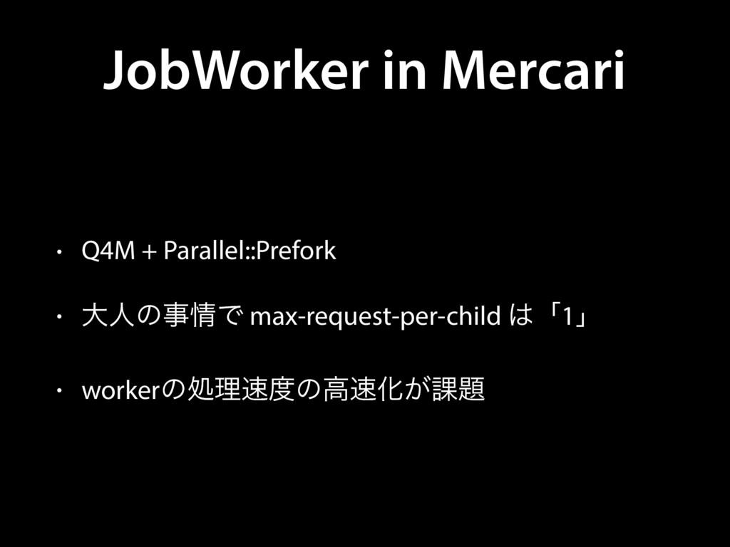 JobWorker in Mercari • Q4M + Parallel::Prefork ...
