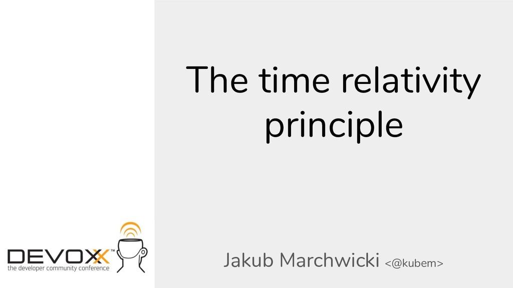 The time relativity principle Jakub Marchwicki ...