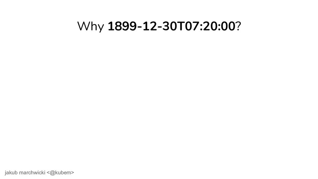 Why 1899-12-30T07:20:00? jakub marchwicki <@kub...