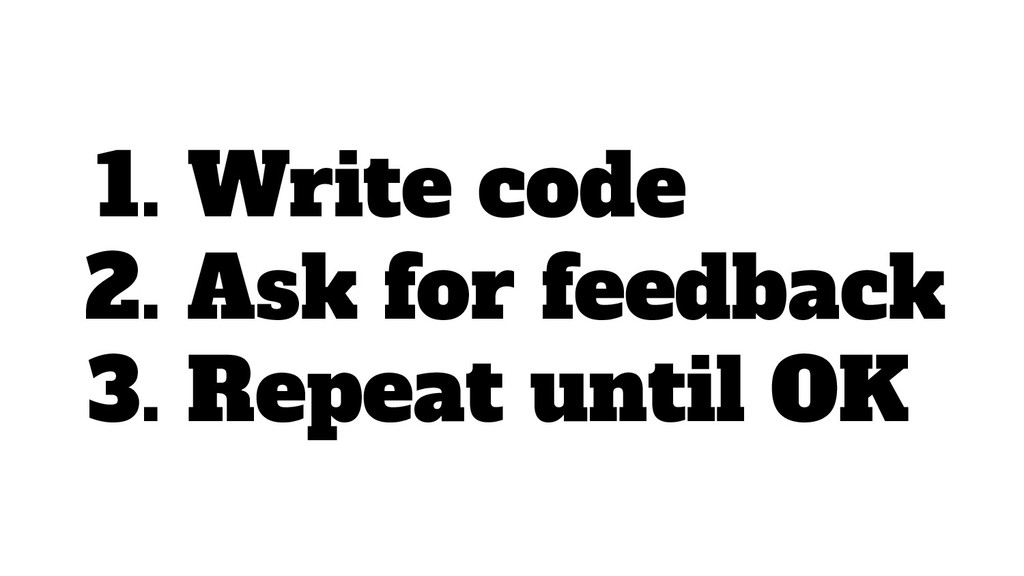 1. Write code 2. Ask for feedback 3. Repeat unt...