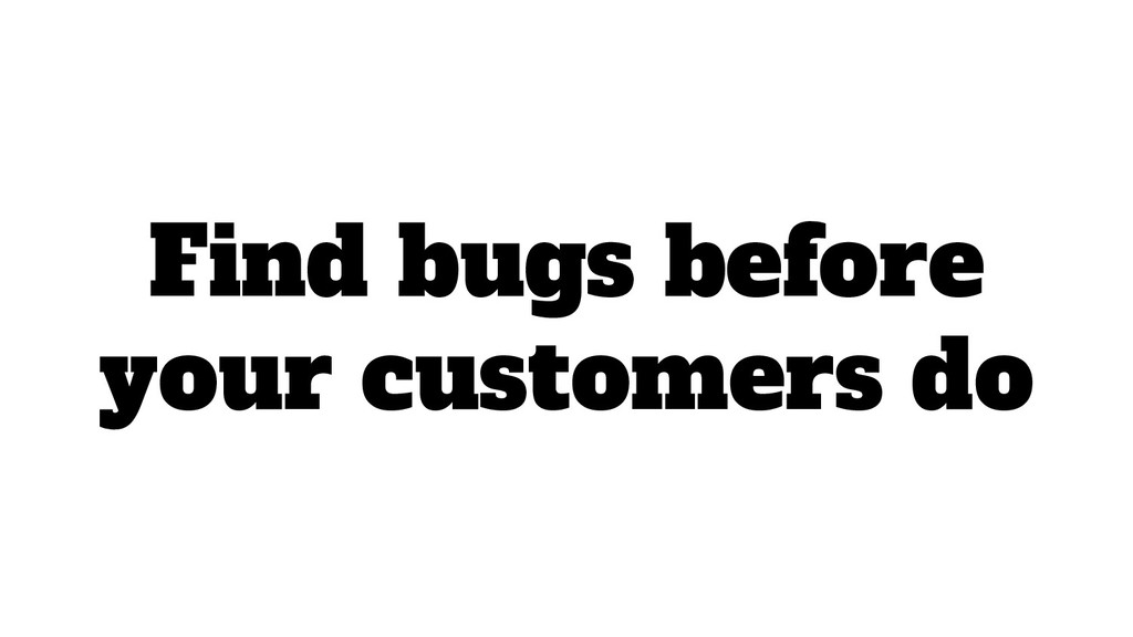 Find bugs before your customers do