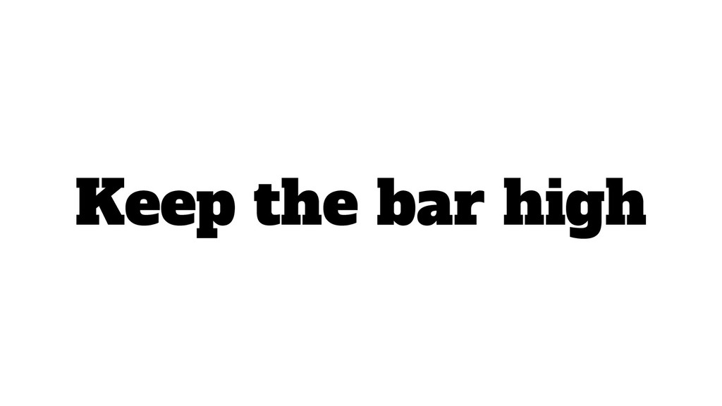 Keep the bar high
