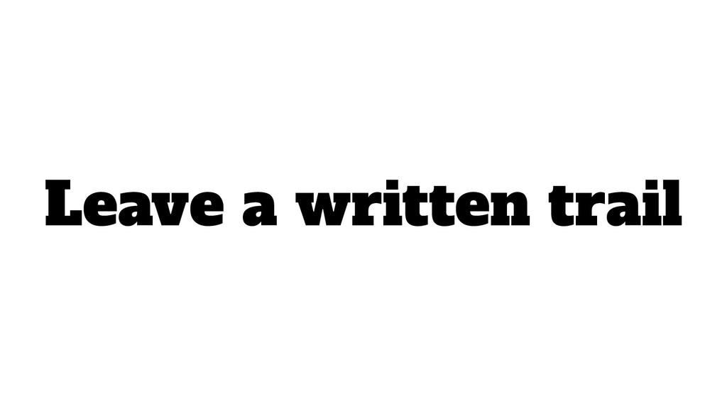 Leave a written trail