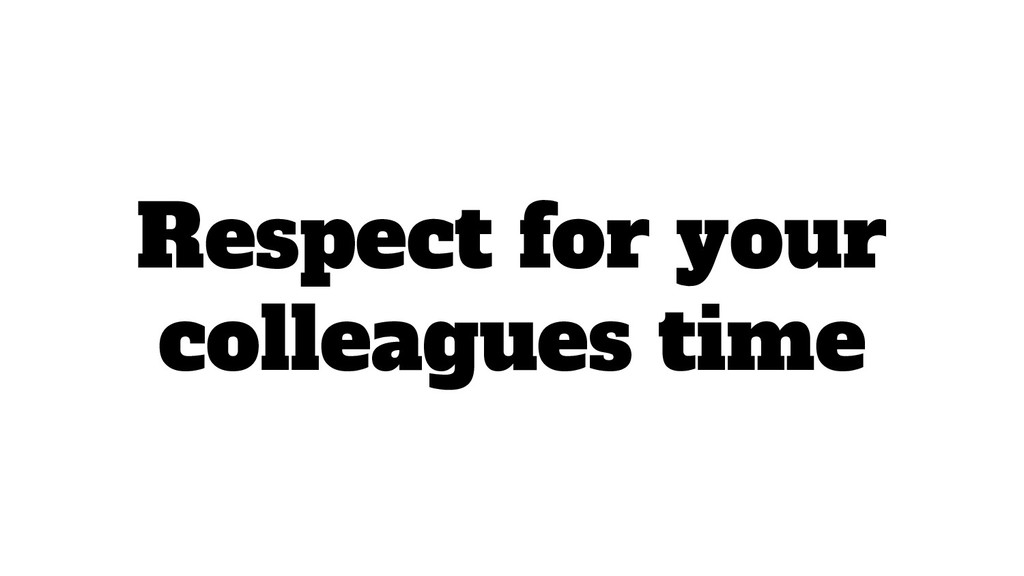 Respect for your colleagues time