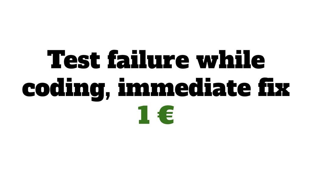 Test failure while coding, immediate fix 1 €