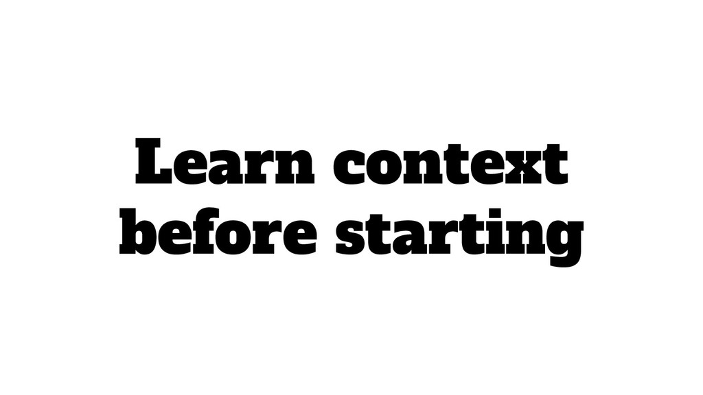 Learn context before starting