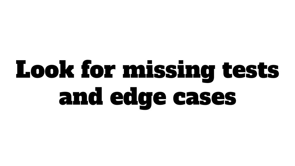 Look for missing tests and edge cases