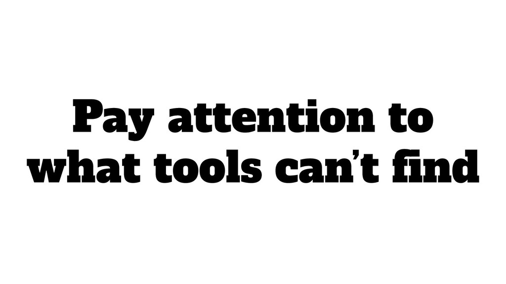 Pay attention to what tools can't find
