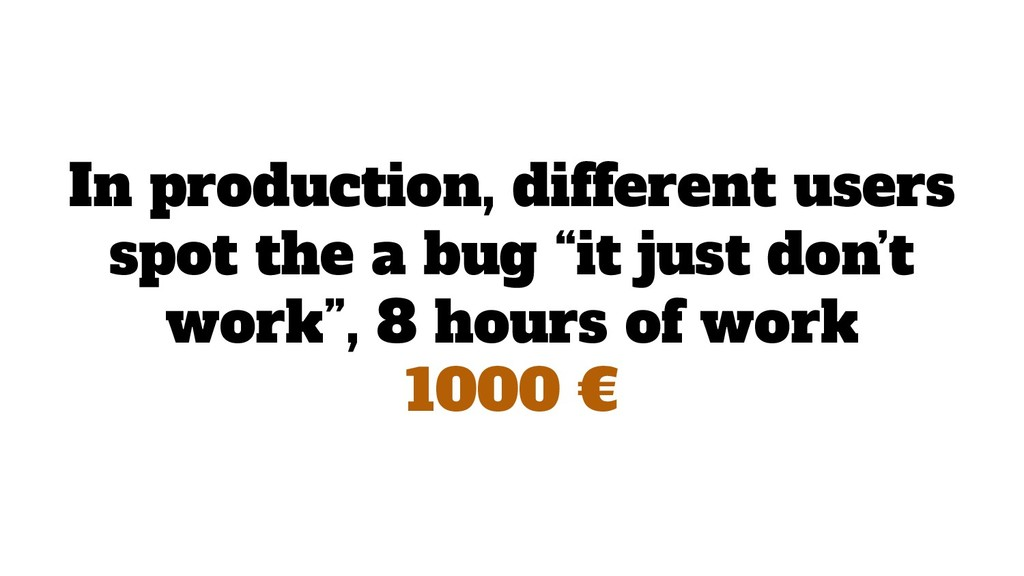 "In production, different users spot the a bug ""..."