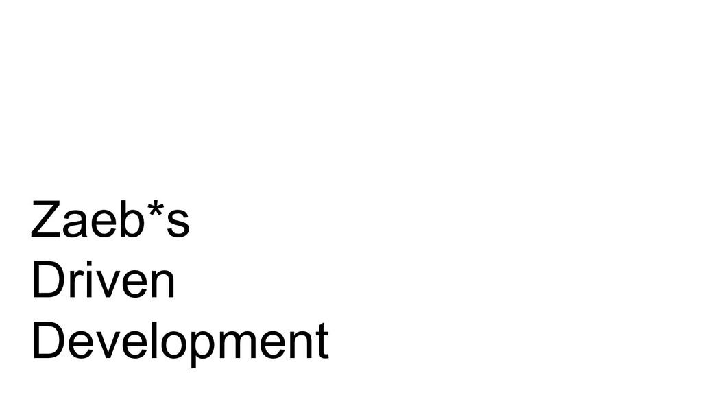 Zaeb*s Driven Development