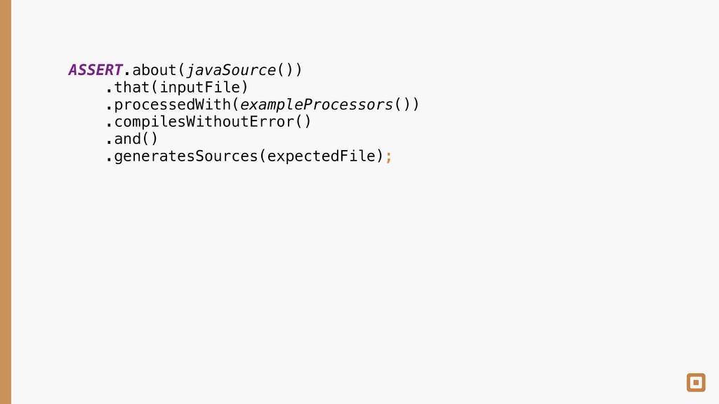 ASSERT.about(javaSource()) .that(inputFile) ....