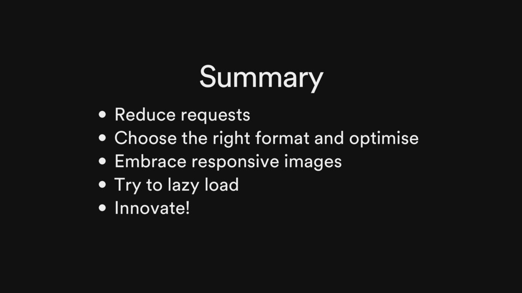 Summary Reduce requests Choose the right format...