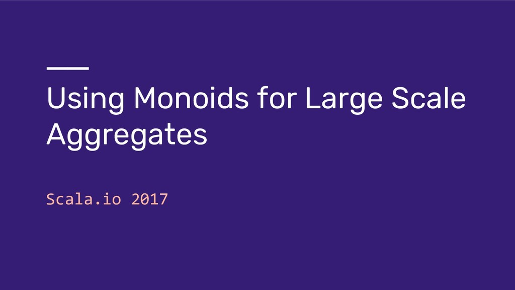 Using Monoids for Large Scale Aggregates Scala....