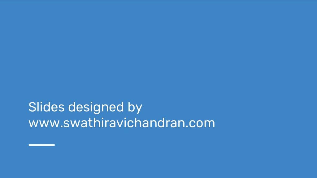 Slides designed by www.swathiravichandran.com