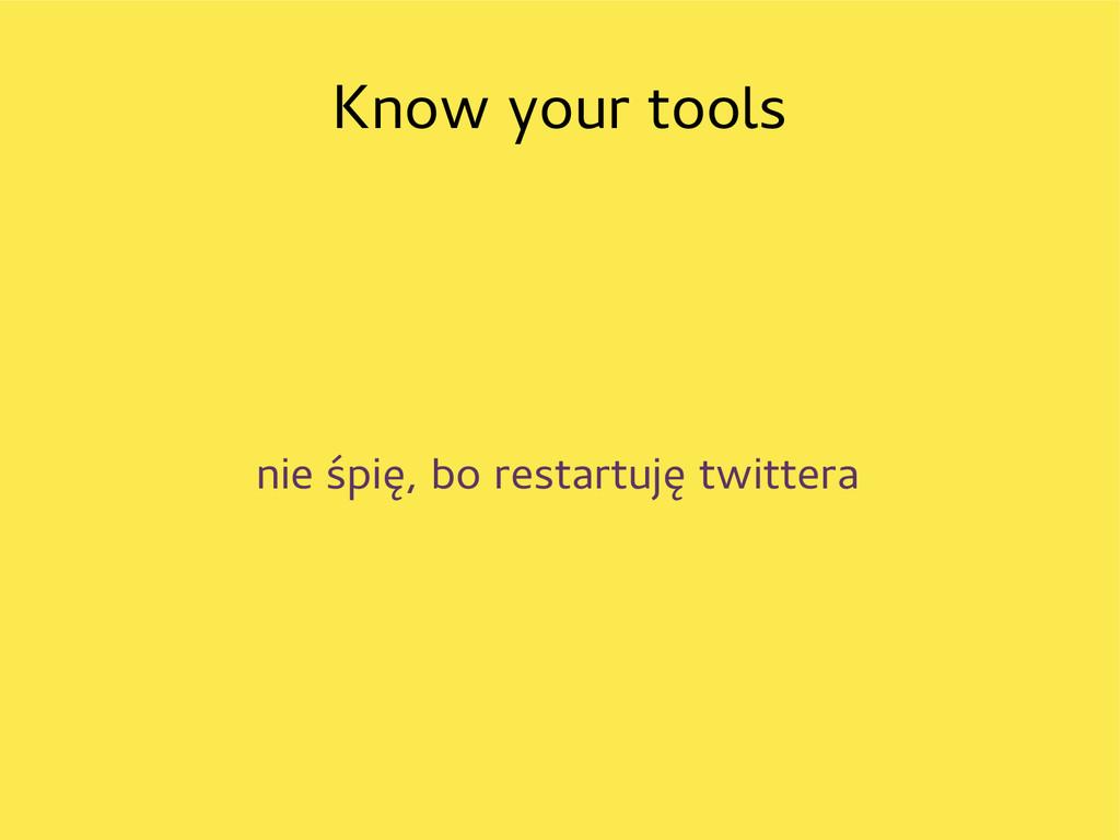 Know your tools nie śpię, bo restartuję twittera