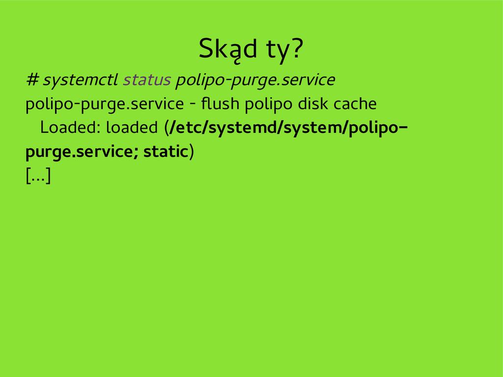 Skąd ty? # systemctl status polipo-purge.servic...