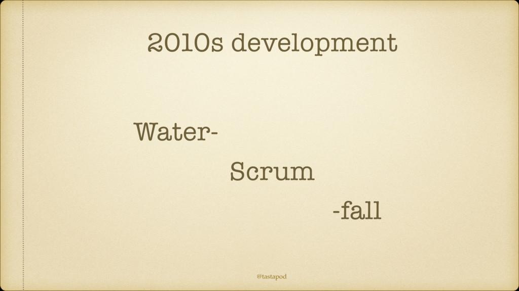 @tastapod 2010s development Scrum Water- -fall