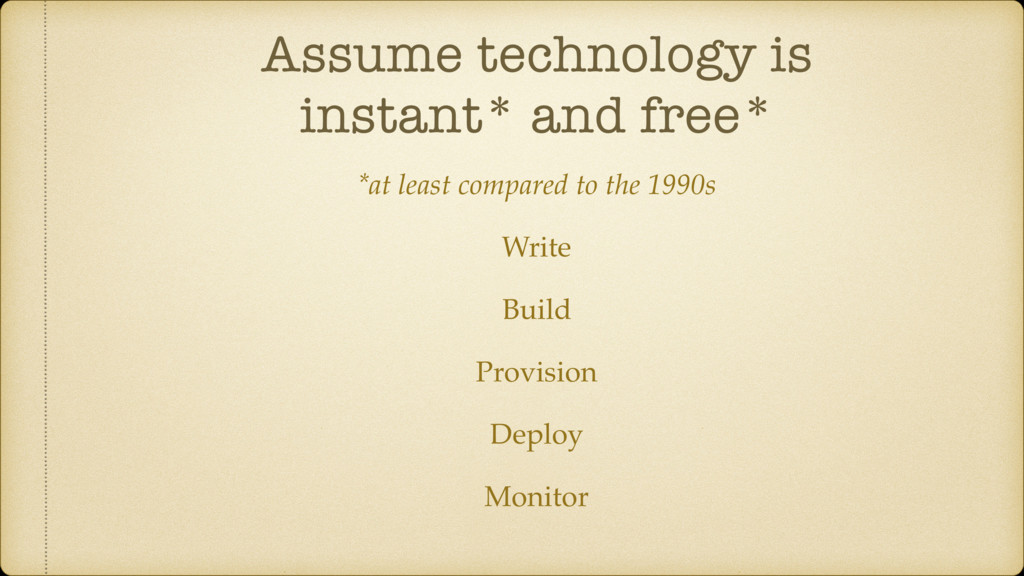 Assume technology is instant* and free* *at lea...