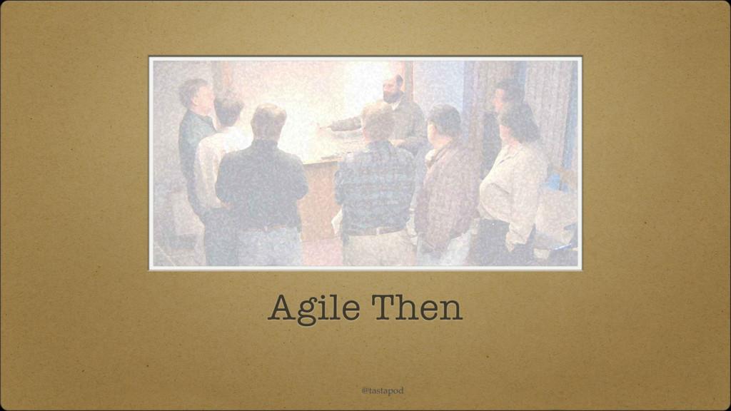 @tastapod Agile Then