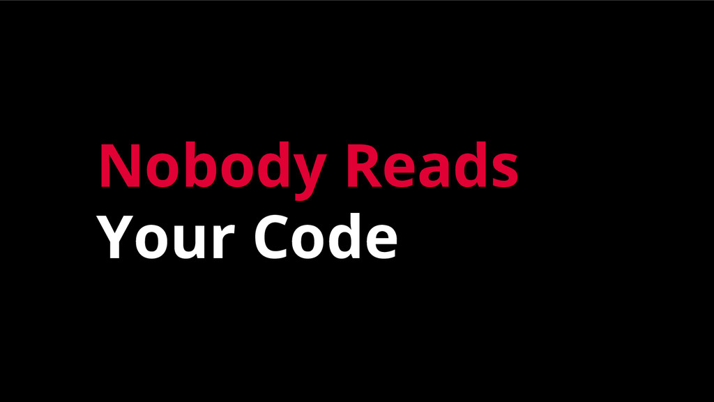 Nobody Reads Your Code