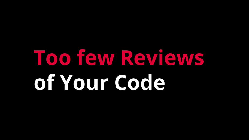 Too few Reviews of Your Code