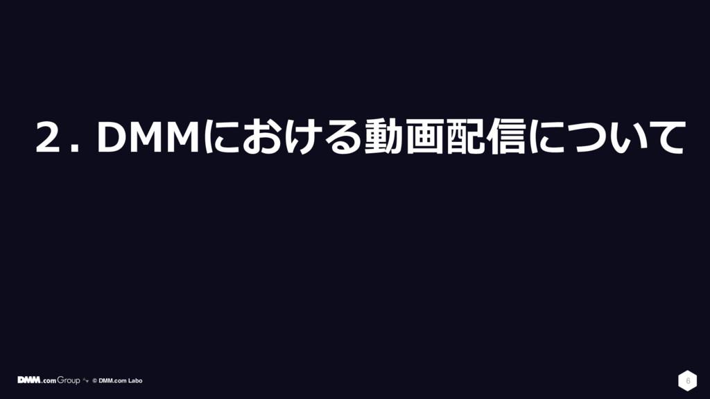 2. DMMにおける動画配信について 6 © DMM.com Labo
