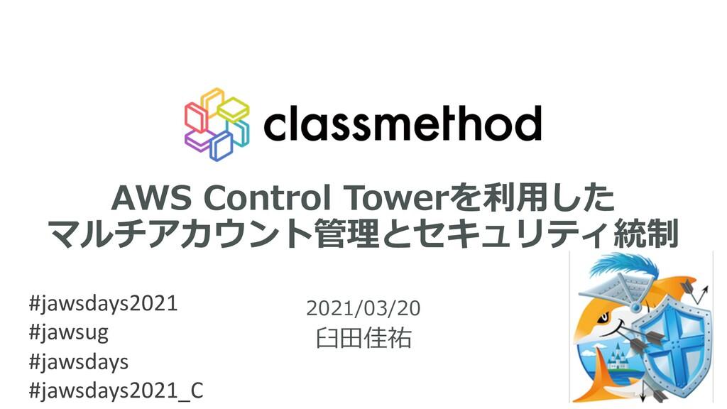 AWS Control Towerを利⽤した マルチアカウント管理とセキュリティ統制 2021...