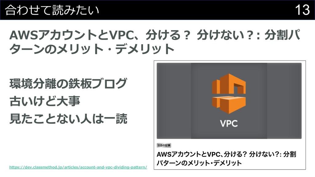 13 合わせて読みたい AWSアカウントとVPC、分ける︖ 分けない︖: 分割パ ターンのメリ...