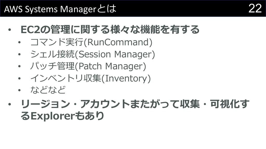 22 AWS Systems Managerとは • EC2の管理に関する様々な機能を有する ...
