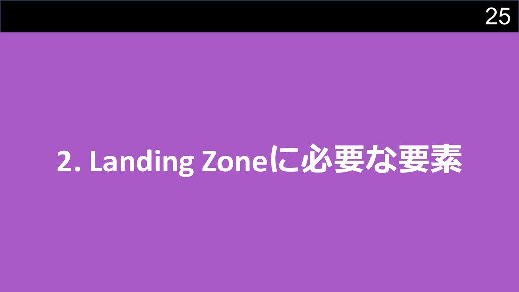 25 2. Landing Zoneに必要な要素