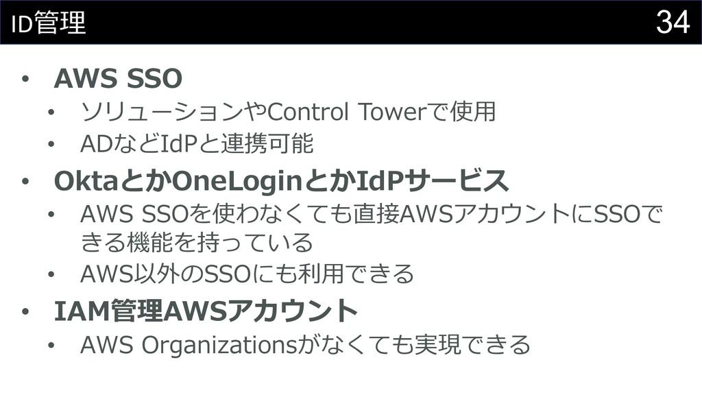34 ID管理 • AWS SSO • ソリューションやControl Towerで使⽤ • ...