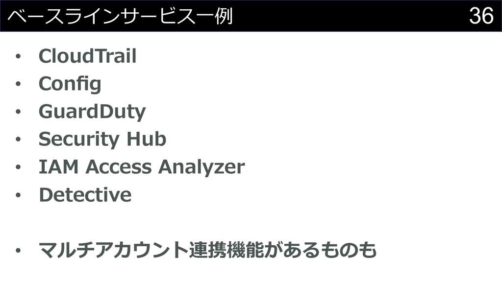 36 ベースラインサービス⼀例 • CloudTrail • Config • GuardDut...