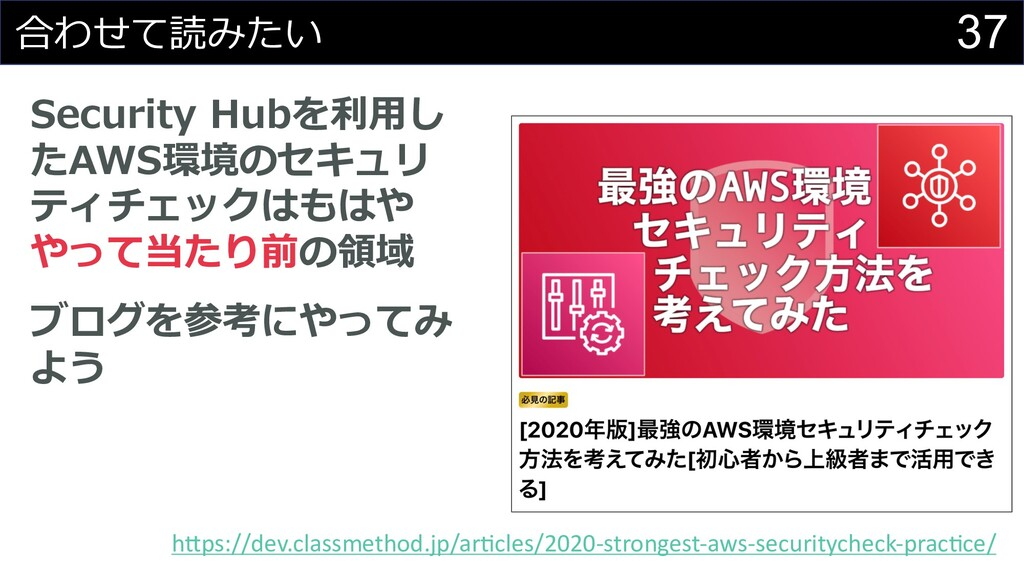 37 合わせて読みたい Security Hubを利⽤し たAWS環境のセキュリ ティチェック...