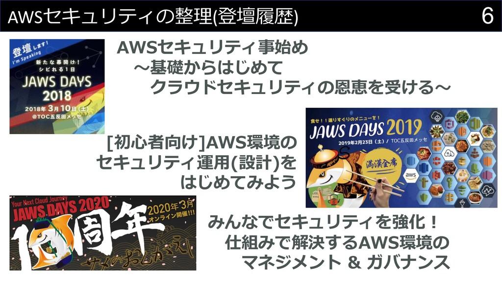 6 AWSセキュリティの整理(登壇履歴) AWSセキュリティ事始め 〜基礎からはじめて クラウ...
